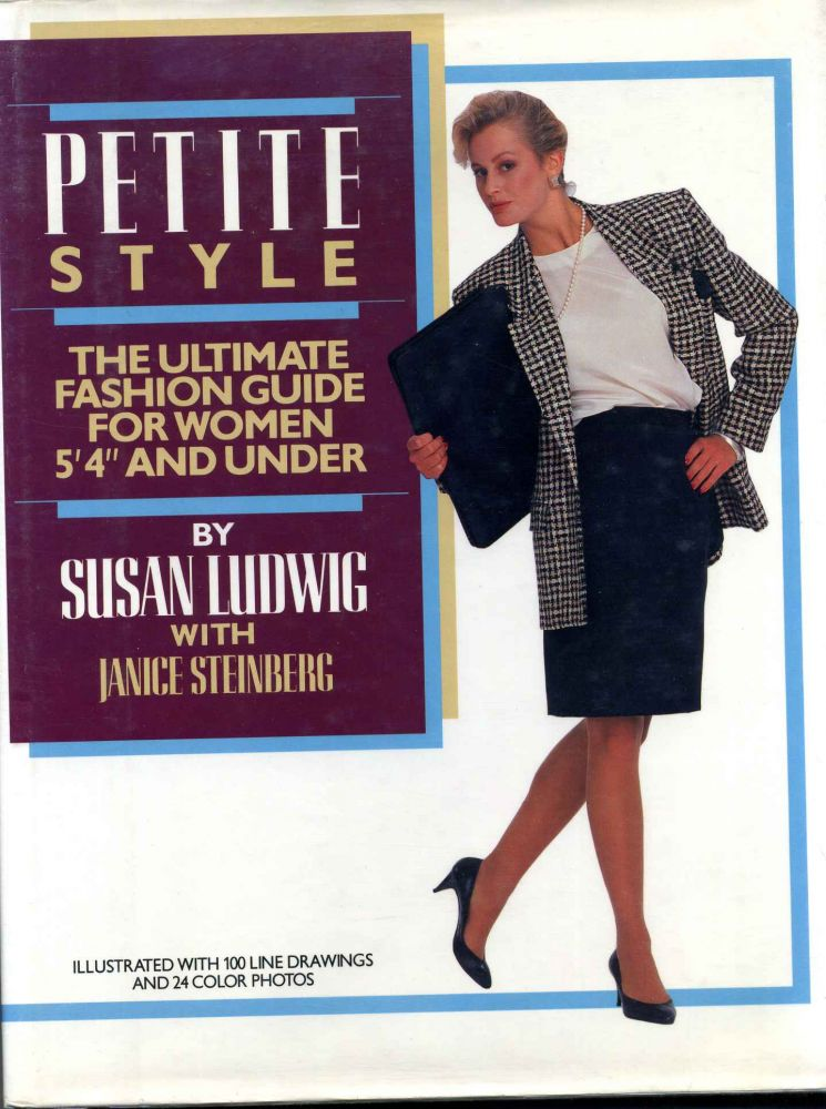 """PETITE STYLE. The Ultimate Fashion Guide for Women 5' 4"""" and Under. Janice Steinberg, Susan Ludwig."""