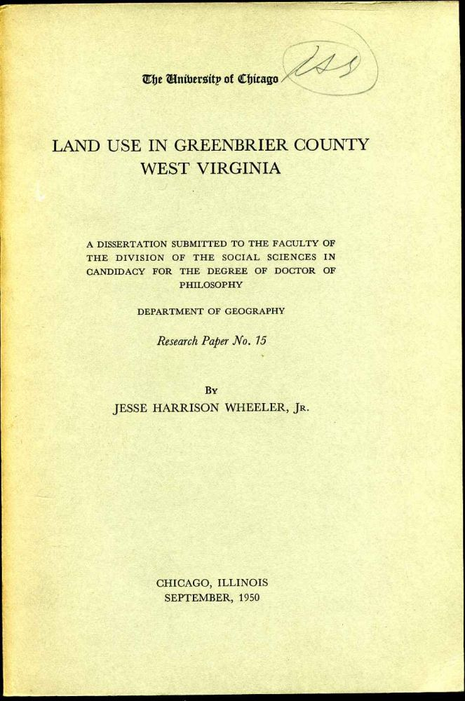 LAND USE IN GREENBRIER COUNTY WEST VIRGINIA. A Dissertaion Submitted to the Faculty of the Division of the Social Sciences In Candidacy for the Degree of Doctor of Philosophy. Department of Geography. Research Paper No. 15. Signed and Inscribed by author. Jesse Harrison Wheeler.