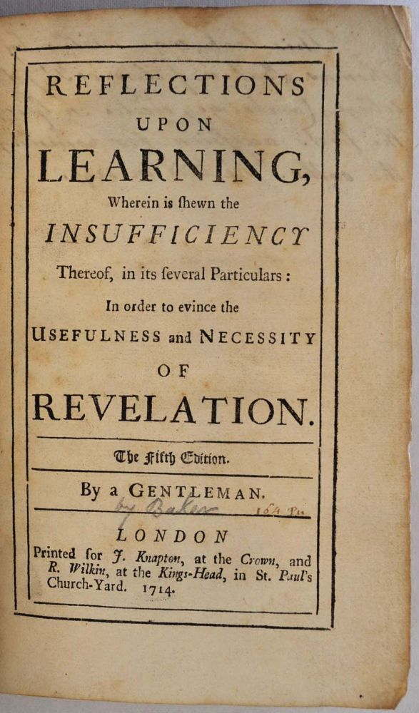 REFLECTIONS UPON LEARNING, Wherein is shewn the Insufficiency Thereof, in its several Particulars: In Order to Evince the Usefulness and Necessity of Revelation. Thomas Baker, A Gentleman.