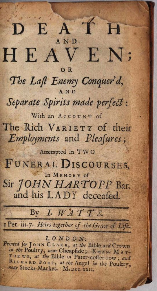 DEATH AND HEAVEN; or the Last Enemy Conquer'd, and Separate Spirits made perfect: with an Account of the Rich Variety of their Employments and Pleasures; Attempted in Two Funeral Discourses, in Memory of Sir John Hartopp Bar. and his Lady deceased. Isaac Watts.
