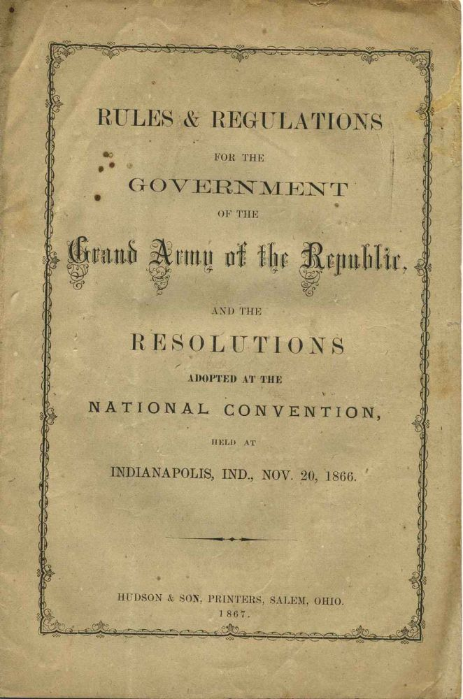 RULES & REGULATIONS FOR THE GOVERNMENT OF THE GRAND ARMY OF THE REPUBLIC, and the Resolutions Adopted at the National Convention, Held at Indianapolis, Ind., Nov. 20, 1866. Grand Army of the Republic.