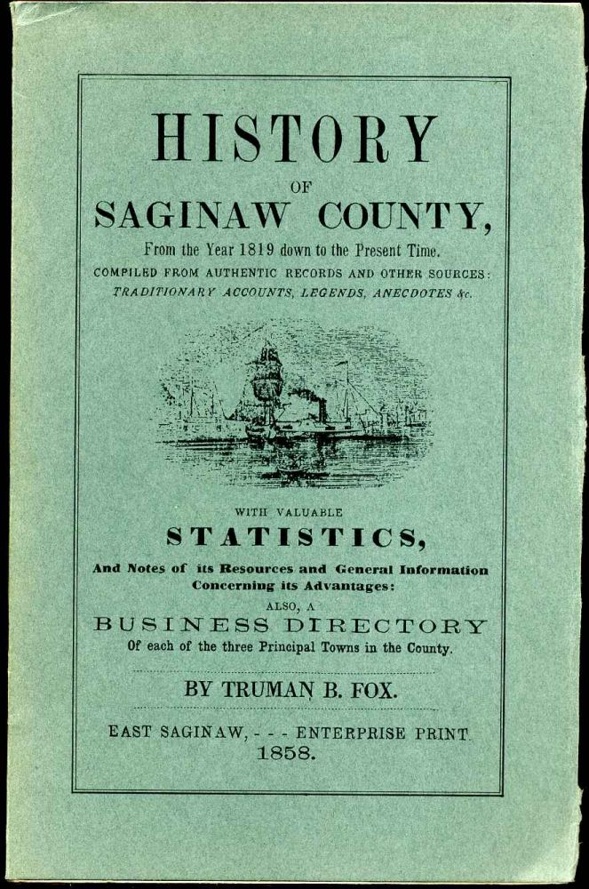HISTORY OF SAGINAW COUNTY, from the Year 1819 down to the Present Time. Compiled from Authentic Records and other Sources: Traditionary Accounts, Legends, Anecdotes, &c. with Valuable Statistics, and Notes of its Resources and General Information. Truman B. Fox.