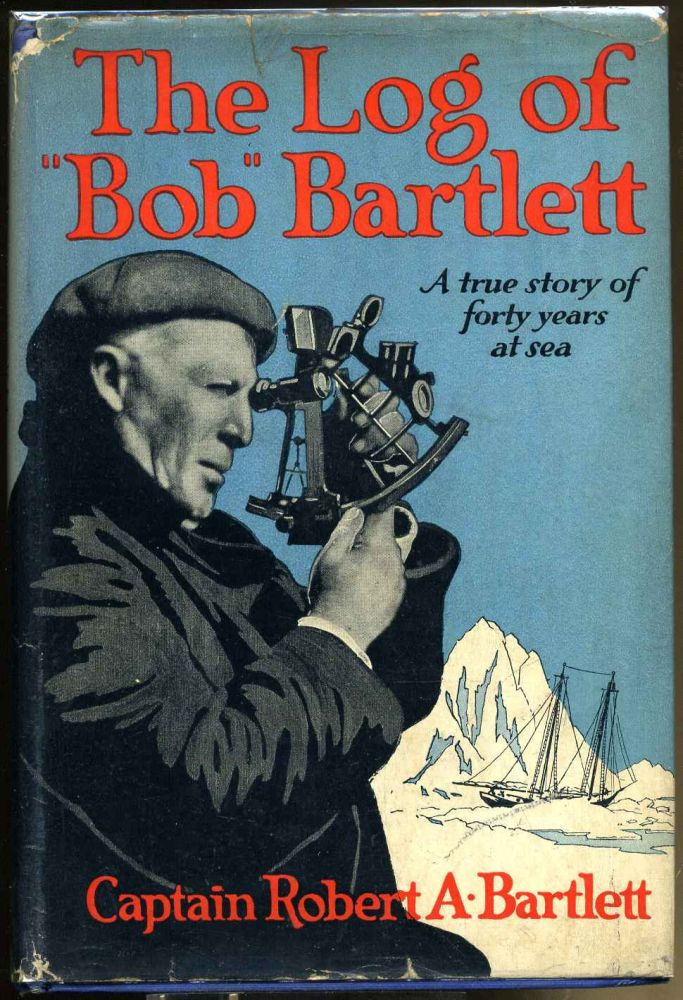 THE LOG OF BOB BARTLETT. The True Story of Forty Years of Seafaring and Exploration. Captain Robert A. Bartlett.