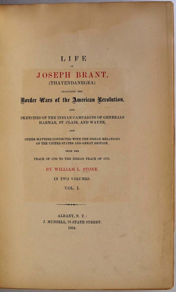 LIFE OF JOSEPH BRANT, (THAYENDANEGEA) Including the Border Wars of the American Revolution, and Sketches of Indian Campaigns of Generals Harmar, St. Clair, and Wayne, and other Matters Connected with the Indian Relations of the United States. William L. Stone.