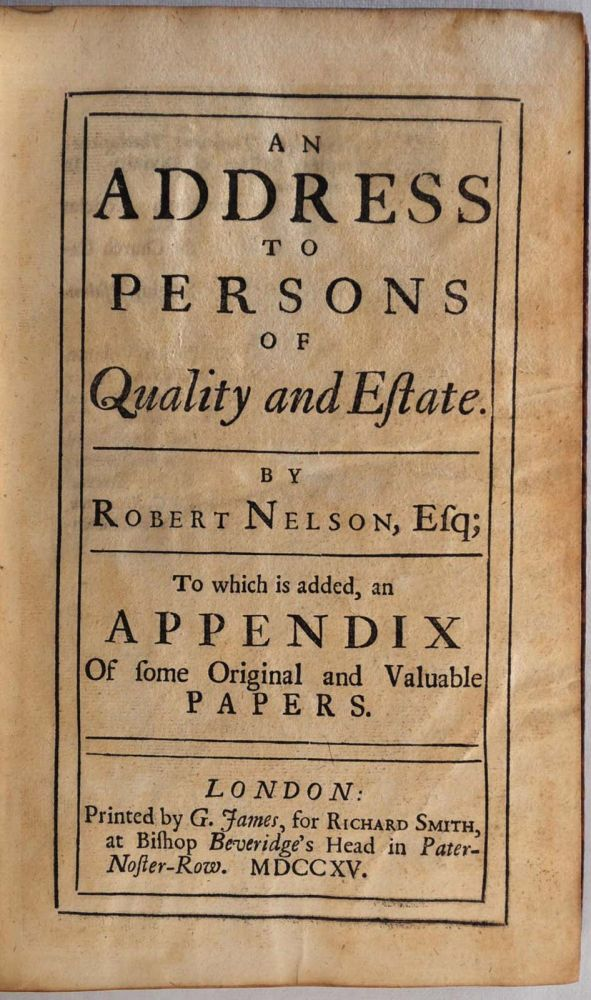 AN ADDRESS TO PERSONS OF QUALITY AND ESTATE. To Which is Added, and Appendix of some Original and Valuable Papers. [Together with] A POEM IN MEMORY OF ROBERT NELSON ESQUIRE. Robert Nelson.