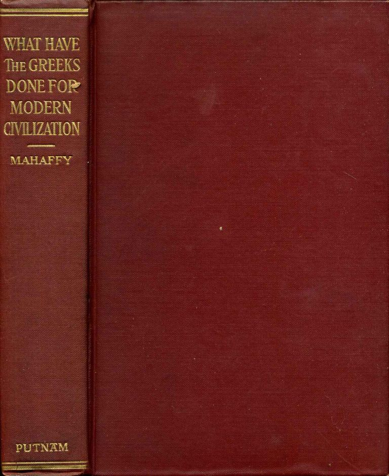 WHAT HAVE THE GREEKS DONE FOR MODERN CIVILISATION? The Lowell Lectures of 1908-09. John Pentland Mahaffy.