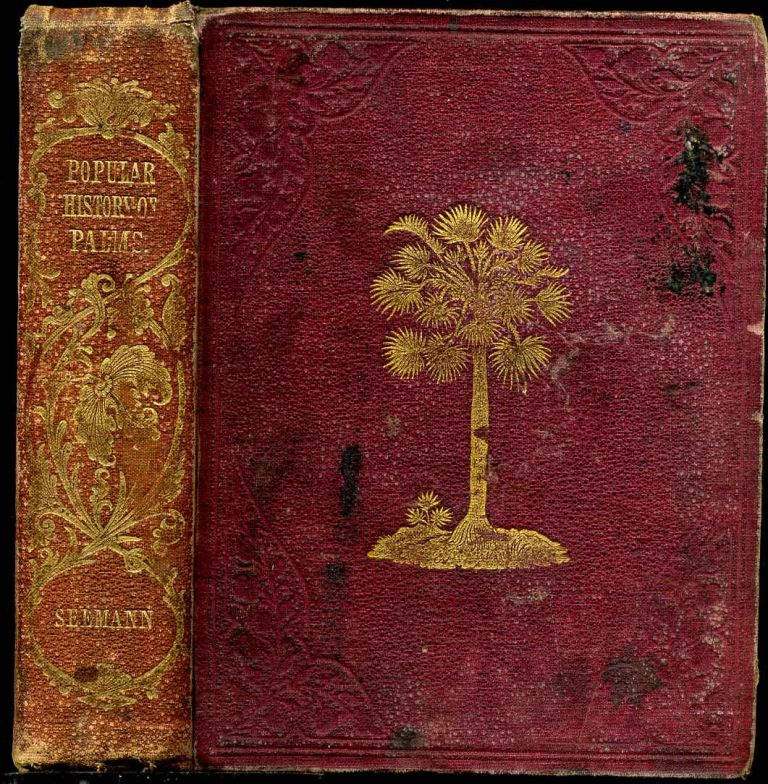 POPULAR HISTORY OF THE PALMS and Their Allies, Containing a Familiar Account of their Structure, Geographical and Geological Distribution, History, Properties, and Uses, and a Complete List of all the Species Introduced into our Gardens. Berthold Seemann.