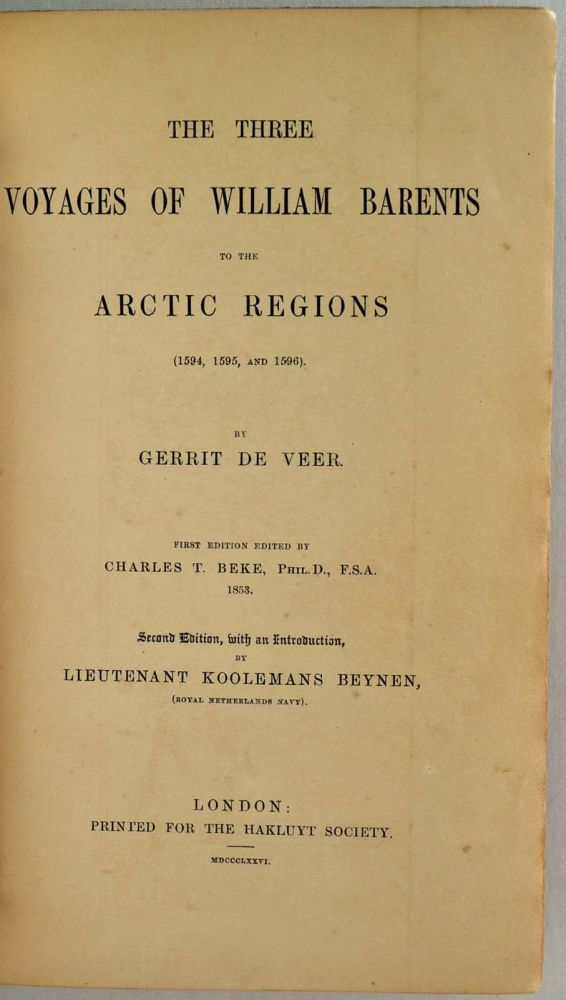 THE THREE VOYAGES OF WILLIAM BARENTS TO THE ARCTIC REGIONS, 1594, 1595, and 1596 by Gerrit de Veer. First edition edited by Charles T. Beck, 1853. Second edition, edited and with an introduction, by Lietenant Koolemans Beynen. Gerrit de Veer.