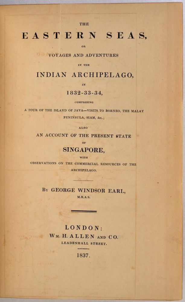 THE EASTERN SEAS, or Voyaging and Adventures in the Indian Archipelago, in 1832 - 33 - 34, Comprising a Tour of the Island of Java - Visits to Borneo, the Malay Peninsula, Siam, &c.; Also an Account of the Present State of Singapore, with Observations. George Windsor Earl.