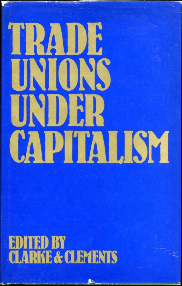 Trade Unions Under Capitalism. Tom Clarke, Laurie Clements.