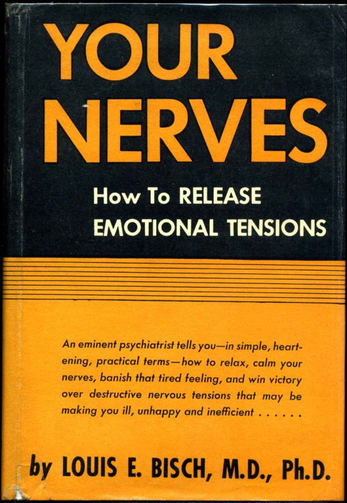 YOUR NERVES. How To Release Emotional Tensions. Louis E. Bisch.