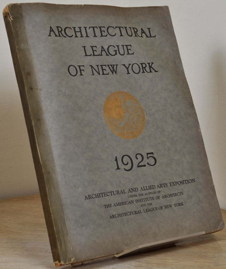 YEAR BOOK OF THE ARCHITECTURAL LEAGUE OF NEW YORK [1925] and Catalogue of the Fortieth Annual Exhibition and the Architectural and Allied Arts Exposition under the Auspices of the American Institute of Architects and the Architectural League of New York. Architectural League of New York.
