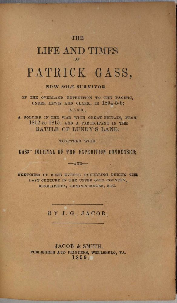 THE LIFE AND TIMES OF PATRICK GASS, Now Sole Survivor of the Overland Expedition to the Pacific under Lewis and Clark, in 1804-5-6; Also, A Soldier in the War with Great Britain, from 1812 to 1815, and a Participant in the Battle of Lundy's Lane. J. G. Jacob.