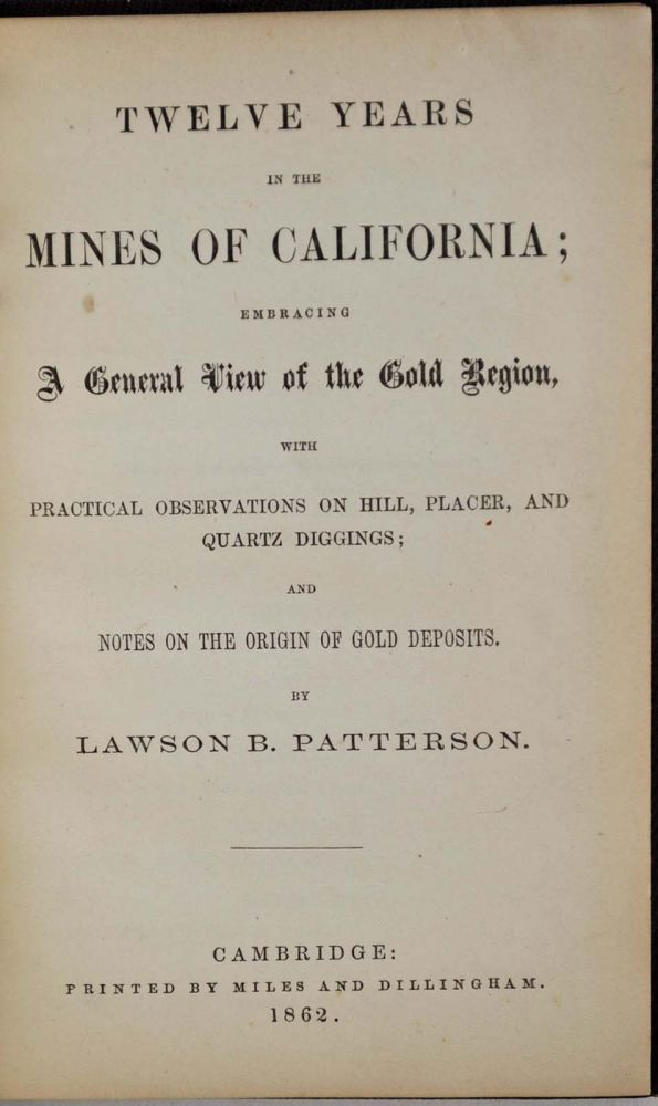 TWELVE YEARS IN THE MINES OF CALIFORNIA; Embracing a General View of th Gold Region, with Practical Observations on Hill, Placer, and Quartz Diggings; and Notes on the Origins of Gold Deposits. Lawson B. Patterson.
