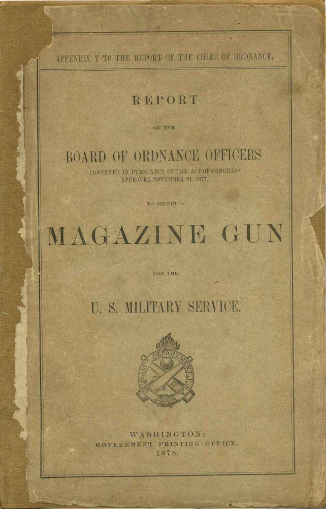 Report of the Board of Ordnance Officers Convened in Pursuance of the Act of Congress Approved November 21, 1877, to Select a Magazine Gun for the U.S. Military Service. National Armory.