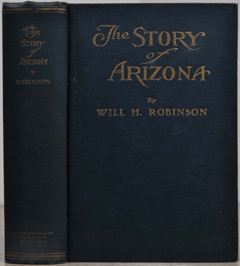 THE STORY OF ARIZONA. Signed by Will H. Robinson. Will H. Robinson.