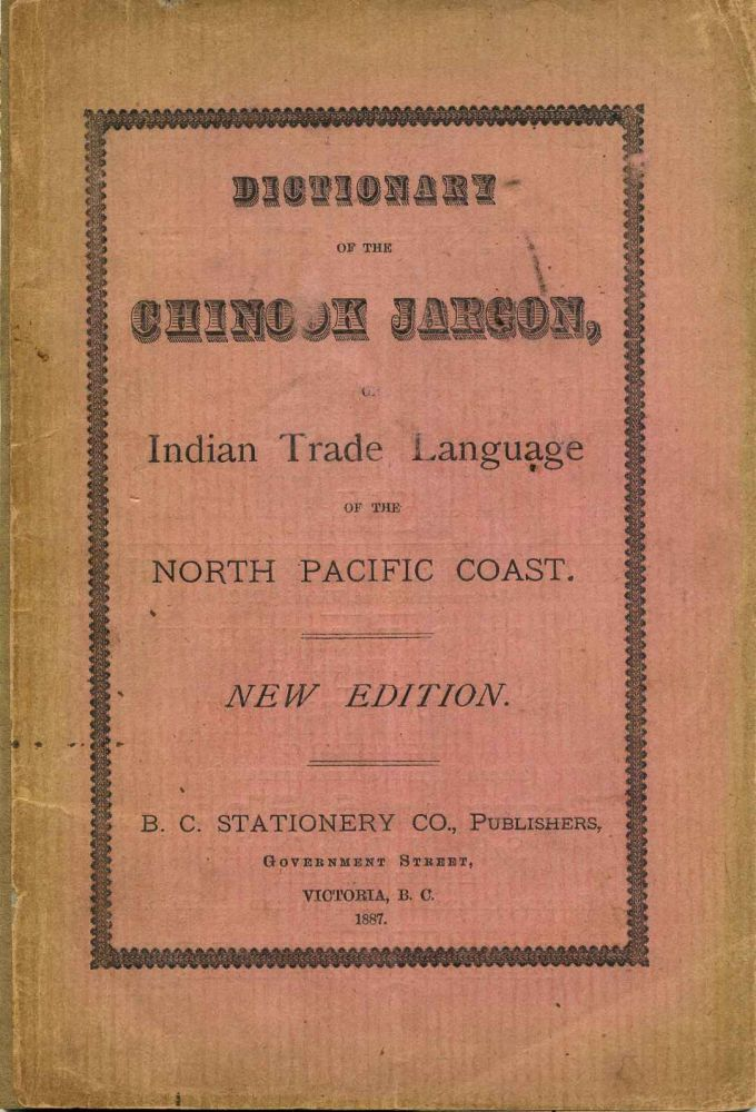 DICTIONARY OF THE CHINOOK JARGON, or Indian Trade Language of the North Pacific Coast. Chinook Language.