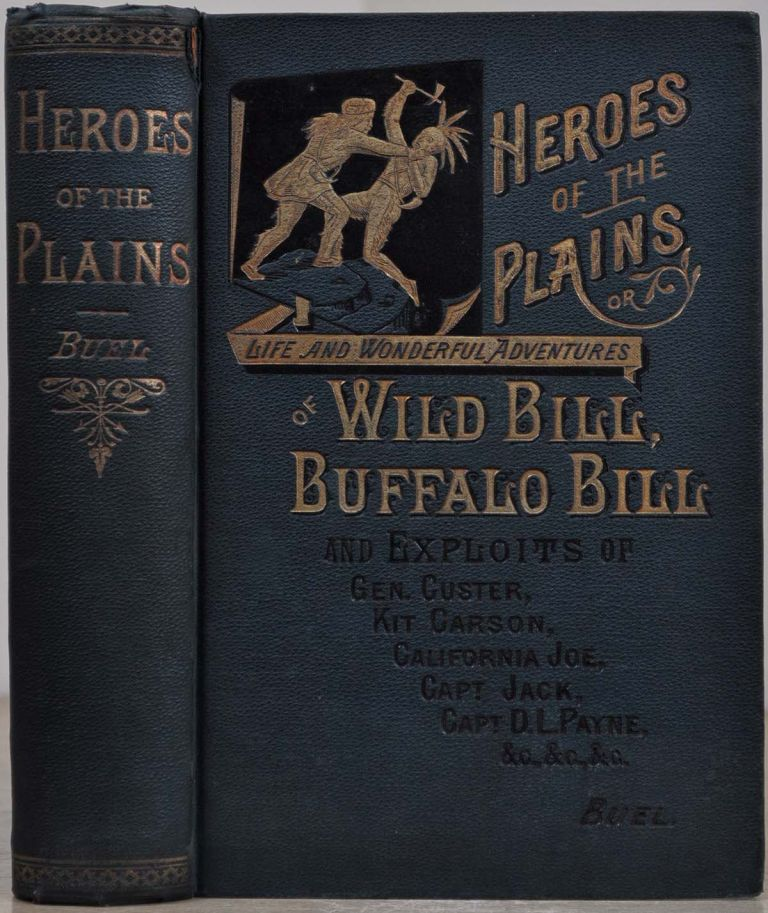 HEROES OF THE PLAINS or Lives and Wonderful Adventures of Wild Bill, Buffalo Bill, Kit Carson, Capt. Payne, Capt. Jack, Texas Jack, California Joe, and other Celebrated Indian Fighters, Scouts, Hunters and Guides. Including a True and Thrilling History. J. W. Buel.