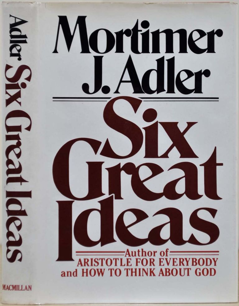 SIX GREAT IDEAS. TRUTH, GOODNESS, BEAUTY. Ideas We Judge By. LIBERTY, EQUALITY, JUSTICE. Ideas We Act On. Signed and inscribed by Mortimer J. Adler. Mortimer J. Adler.