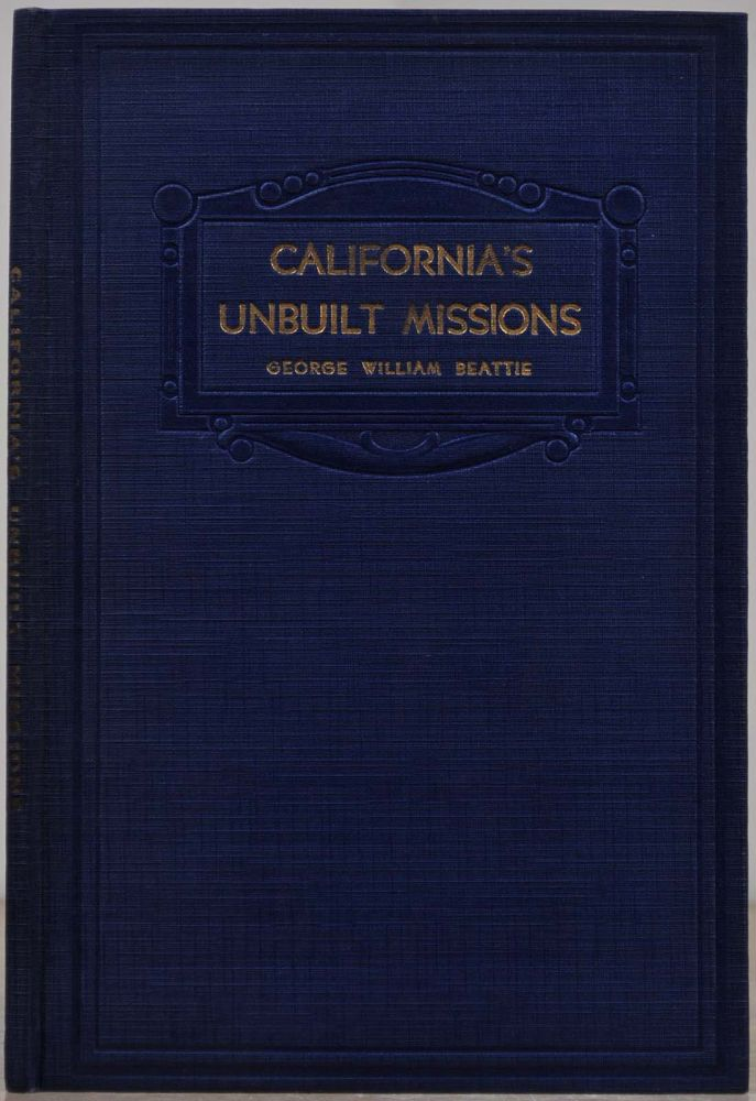 CALIFORNIA'S UNBUILT MISSIONS. Spanish Plans for an Inland Chain. Signed by George W. Beattie. George William Beattie.