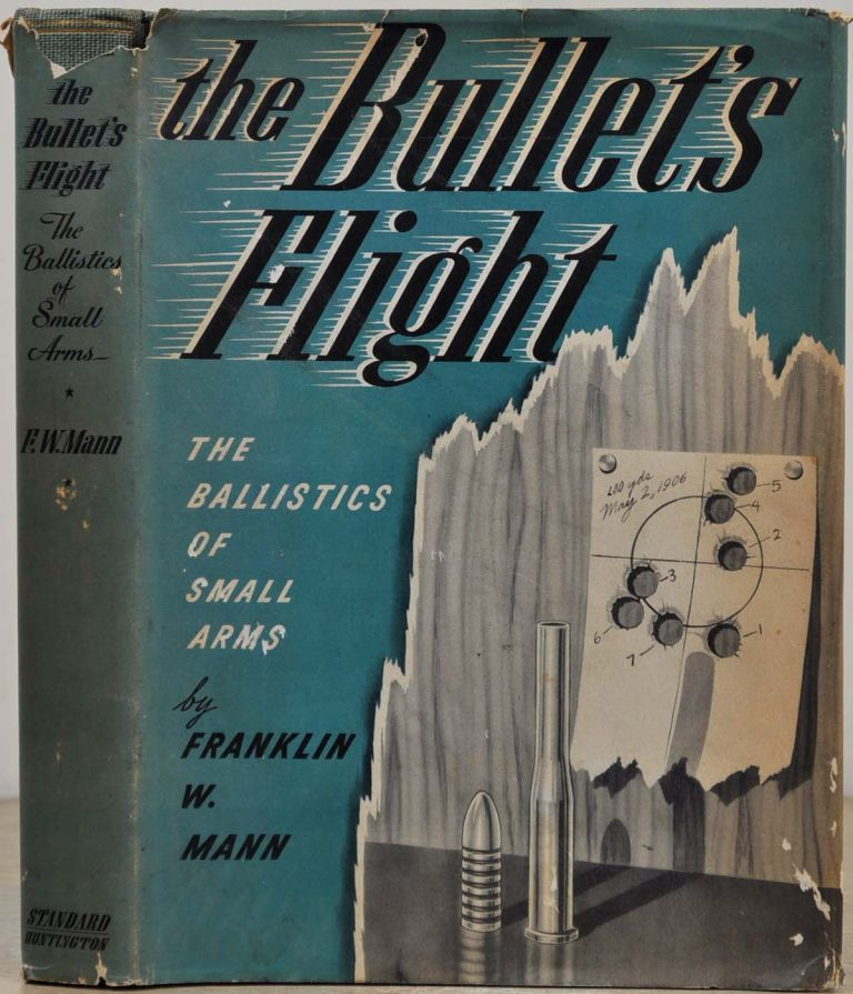 THE BULLET'S FLIGHT FROM POWDER TO TARGET. The Internal and External Ballistics of Small Arms. A Study of Rifle Shooting with the Personal Element Excluded, Disclosing the Cause of the Error at Target. Franklin W. Mann.