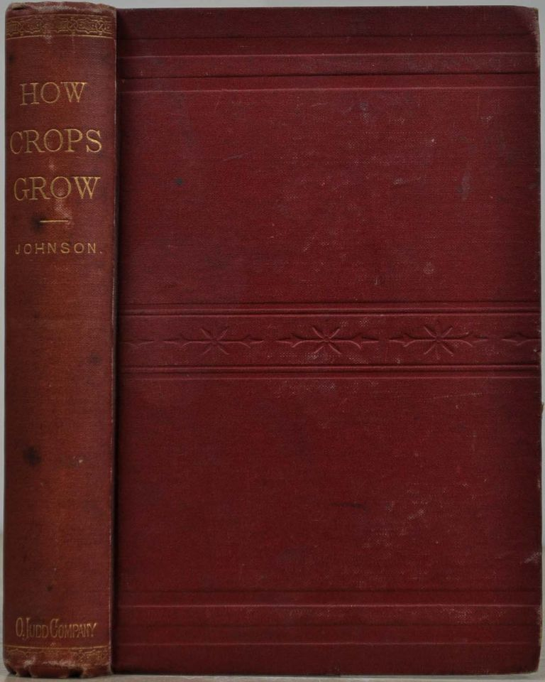 HOW CROPS GROW. A Treatise on the Chemical Composition, Structure and Life of the Plant. For all Students of Agriculture. With Numeorus Illustrations and Tables of Analyses. Samuel W. Johnson.