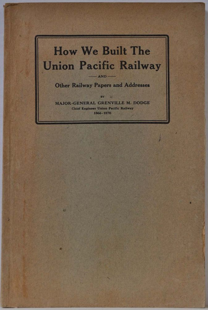 HOW WE BUILT THE UNION PACIFIC RAILWAY and Other Railway Papers and Addresses. Grenville M. Dodge.