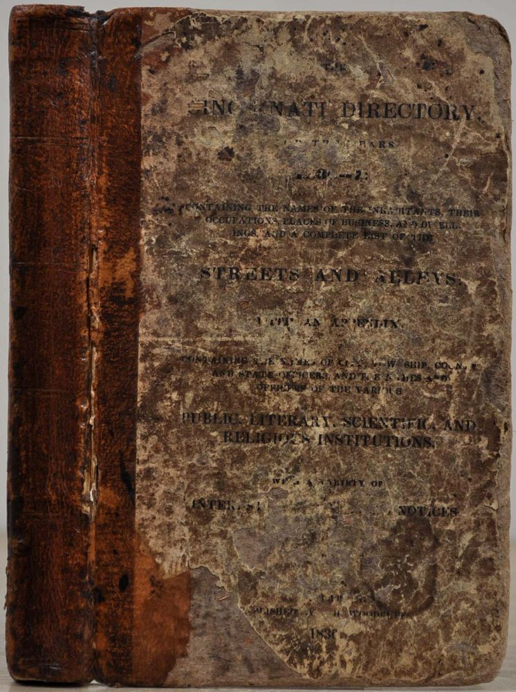 THE CINCINNATI DIRECTORY, For the Years 1836-7: Containing the Names of the Inhabitants, Their Occupations, Places of Business, and Dwellings, and a Complete List of the Streets and Alleys: with an Appendix, Containing the Names of the City, Township, County and State Officers, and the Names and Officers of the Various Public, Literary, Scientific, and Religious Institutions, with a Variety of Interesting Statistical Notices. J. H. Woodruff, publisher.