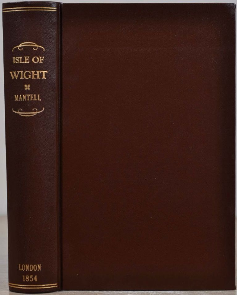 GEOLOGICAL EXCURSIONS ROUND THE ISLE OF WIGHT And Along The Adjacent Coast Of Dorsetshire; Illustrative Of The Most Interesting Geological Phenomena And Organic Remains. Gideon Algernon Mantell.