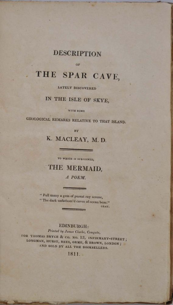 DESCRIPTION OF THE SPAR CAVE, Lately Discovered in the Isle of Skye, with some Geological Remarks Relative to that Island. To which is Subjoined, The Mermaid, A Poem. Inscribed by the author. Kenneth Macleay, John Leyden.