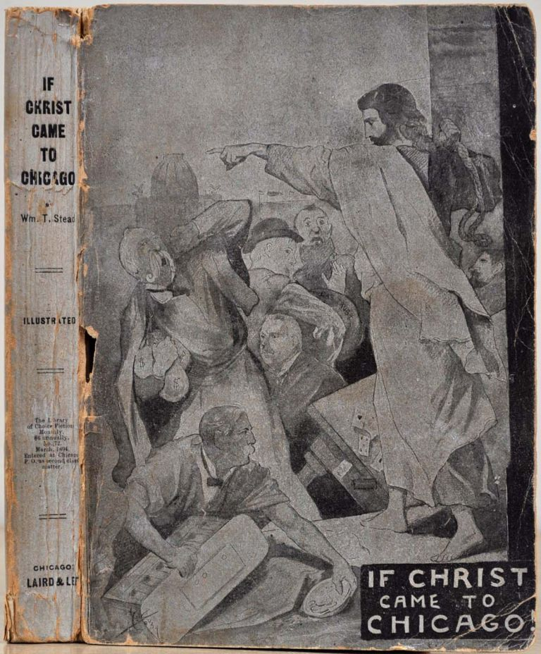 IF CHRIST CAME TO CHICAGO! A Plea for the Union of All Who Love in the Service of All Who Suffer. William T. Stead.