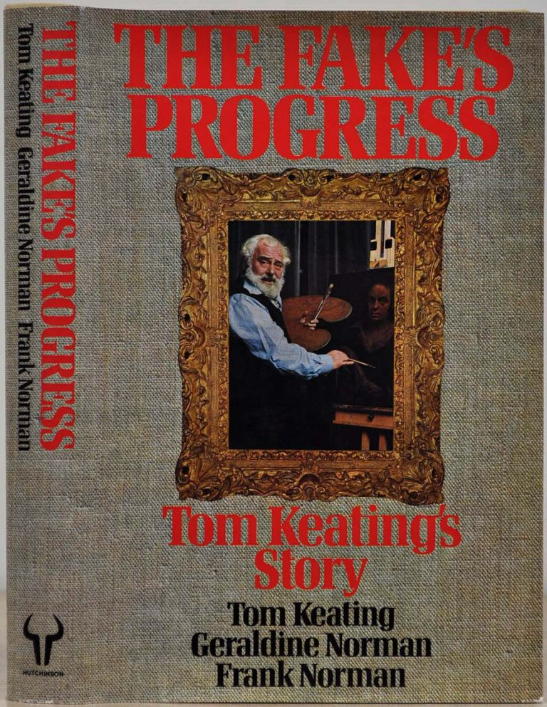THE FAKE'S PROGRESS. Being the Cautionary History of the Master Painter & Simulator Tom Keating as Recounted with the Utmost Candour & without Fear or Favor to Mr. Frank Norman. Together with a Dissertation upon the Traffic in Works of Art by Mrs. Geraldine Norman. Tom Keating, Frank Norman, Geraldine Norman.