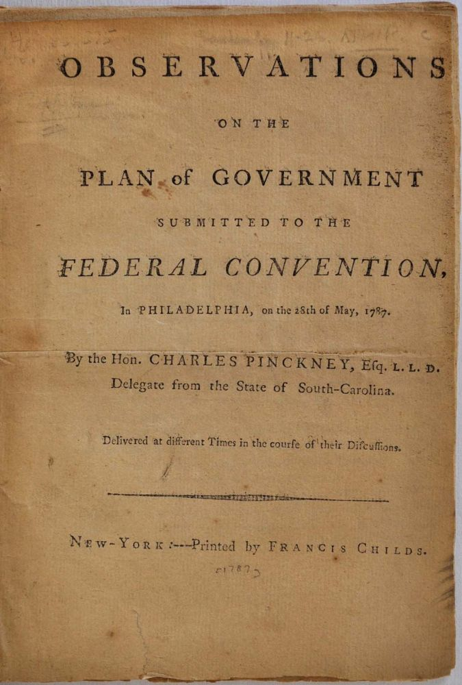 Observations on the Plan of Government Submitted to the Federal Convention, in Philadelphia, on the 28th of May, 1787. Delivered at Different Times in the Course of their Discussions. Charles Pinckney.