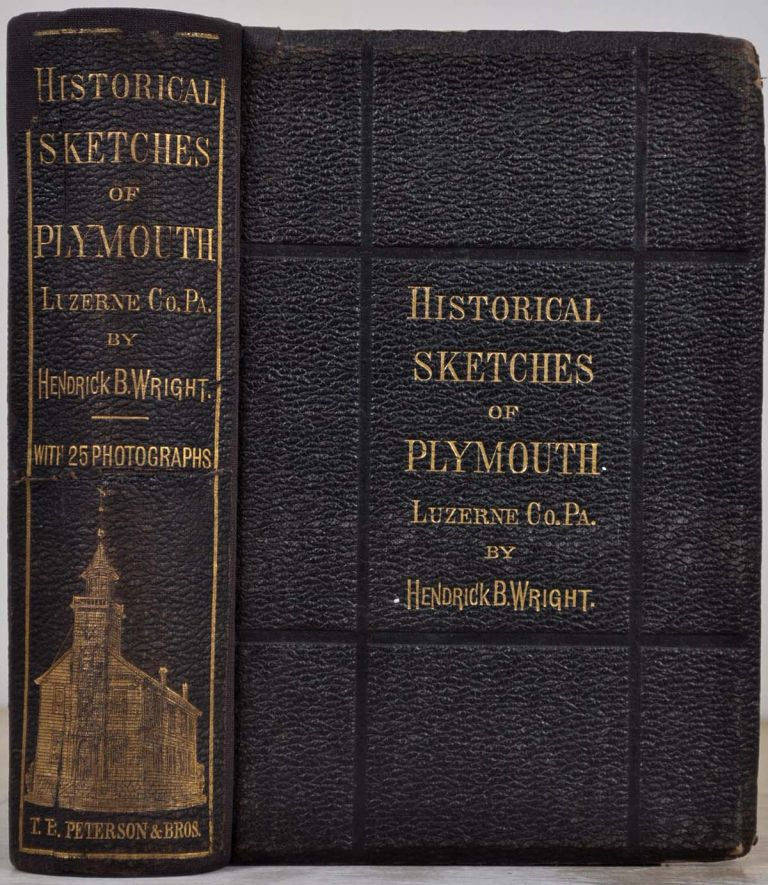 Historical sketches of Plymouth, Luzerne Co., Penna. With twenty-five photographs of some of the early settlers and present residents of the town of Plymouth; old landmarks; family residences; and places of special note. Hendrick Bradley Wright.