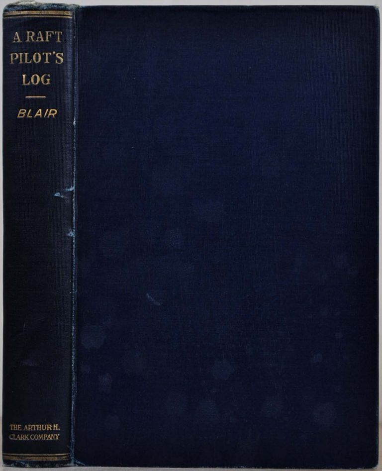 A RAFT PILOT'S LOG; A History of the Great Rafting Industry on the Upper Mississippi, 1840-1915. Walter Acheson Blair, b. 1856.