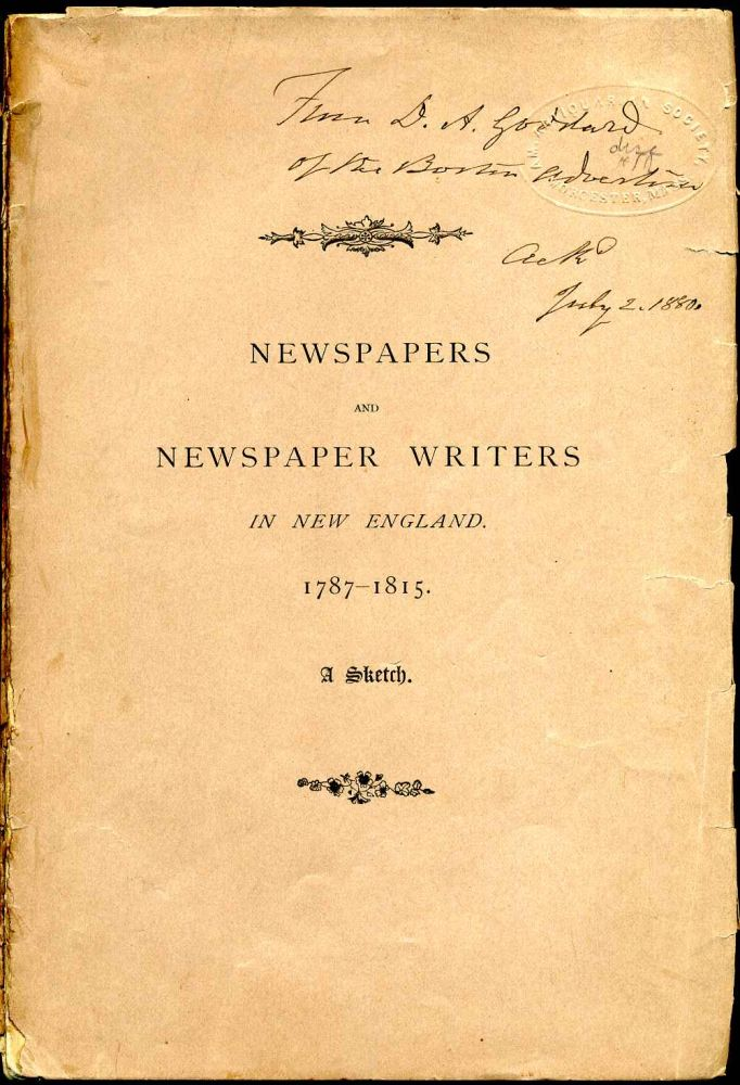 Newspapers and Newspaper Writers in New England, 1787-1815. Read before the New England Historic, Genealogical Society, Febr. 4, 1880. Delano A. Goddard.