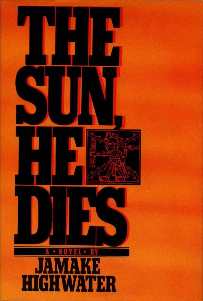 THE SUN, HE DIES. A Novel About the End of the Aztec World. Jamake Highwater.