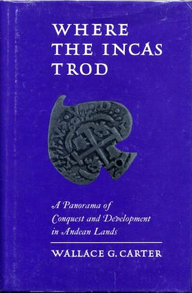 WHERE THE INCAS TROD. A Panorama of Conquest and Development in Andean Lands. Wallace G. Carter