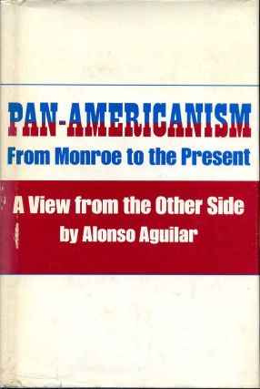 PAN - AMERICANISM. From Monroe to the Present. A View from the Other Side. Alonso Aguilar