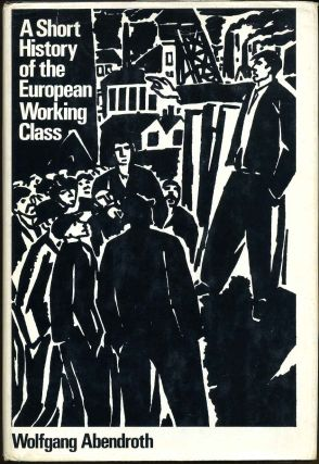 A SHORT HISTORY OF THE EUROPEAN WORKING CLASS. Wolfgang Abendroth