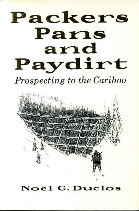 PACKERS, PANS AND PAYDIRT. Prospecting to the Cariboo. Signed by author. Noel G. Duclos, Blanche...