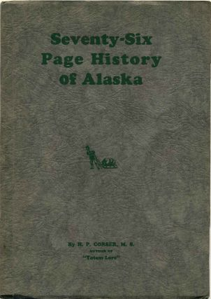 "SEVENTY-SIX PAGE HISTORY OF ALASKA. By the Author of ""Totem Lore."" Signed by H.P. Corser. H. P...."