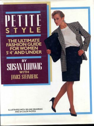 "PETITE STYLE. The Ultimate Fashion Guide for Women 5' 4"" and Under. Janice Steinberg, Susan Ludwig"