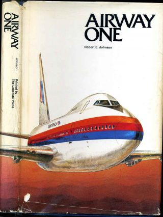 AIRWAY ONE. A Narrative of United Airlines and its Leaders. Robert E. Johnson