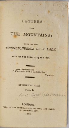 LETTERS FROM THE MOUNTAINS; Being the Real Correspondence of a Lady Between the Years 1773 and 1803. In three volumes.