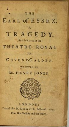 THE EARL OF ESSEX. A Tragedy. As it is Acted at the Theatre Royal in Covent-Garden. Henry Jones