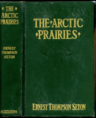 THE ARCTIC PRAIRIES. A Canoe Journey of 2,000 Miles in Search of the Caribou; Being an Account of...