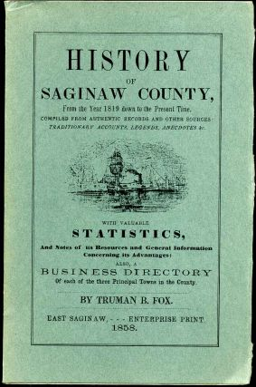 HISTORY OF SAGINAW COUNTY, from the Year 1819 down to the Present Time. Compiled from Authentic...