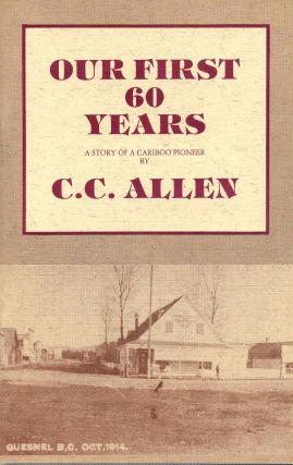 OUR FIRST 60 YEARS. A Story of a Cariboo Pioneer. Three copies. C. C. Allen