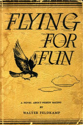 FLYING FOR FUN. A Story About Pigeons and Pigeon Racing. Walter Feldkamp